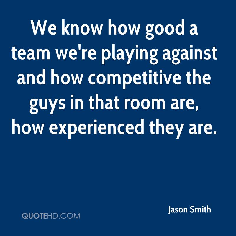 We Know How Good A Team We're Playing Against And How Competitive The Guys In That Room Are, How Experienced They Are. - Jason Smith