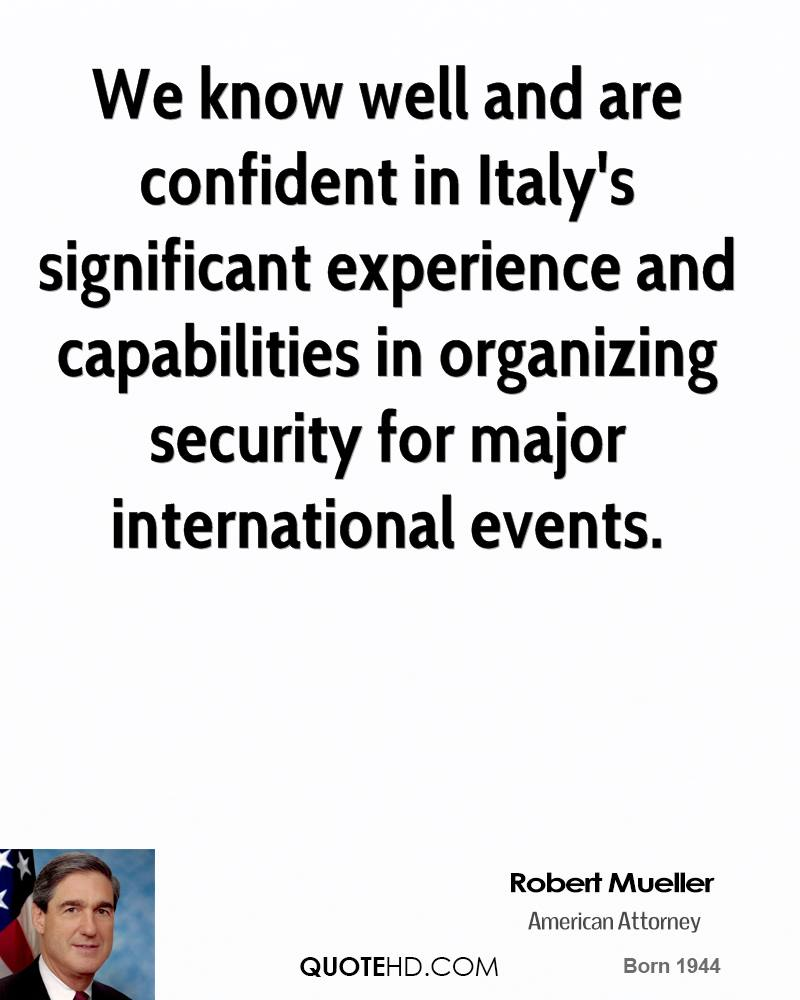 We Know Well And Are Confident In Italy's Significant Experience And Capabilities In Organizing Security For Major International Events. - Robert Mueller