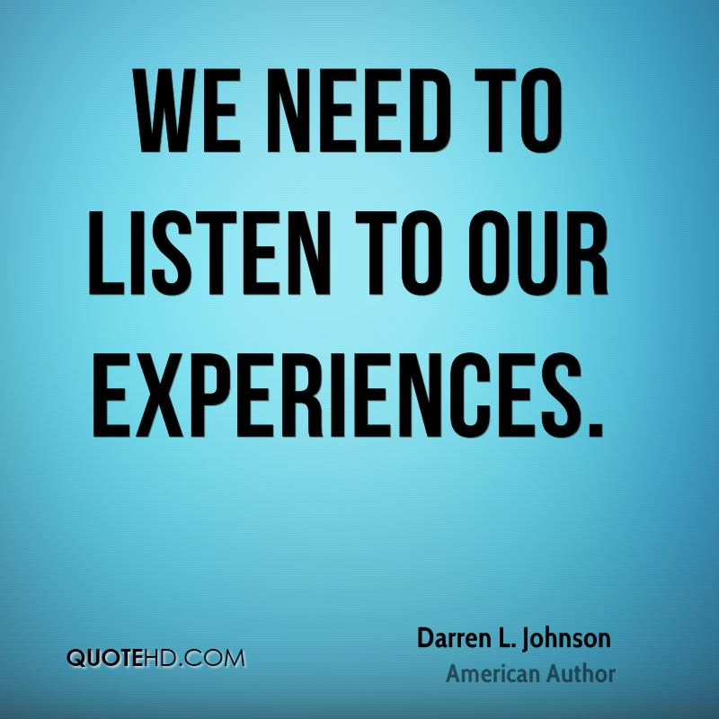 We Need To Listen To Our Experiences. - Darren L. Johnson