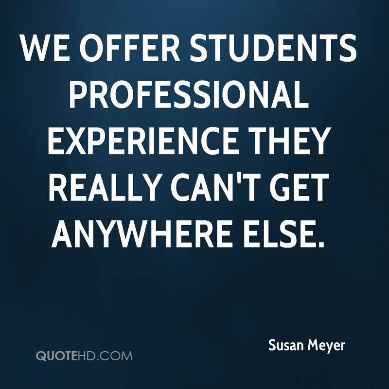 We Offer Students Professional Experience They Really Can't Get Anywhere Else. - Susan Meyer