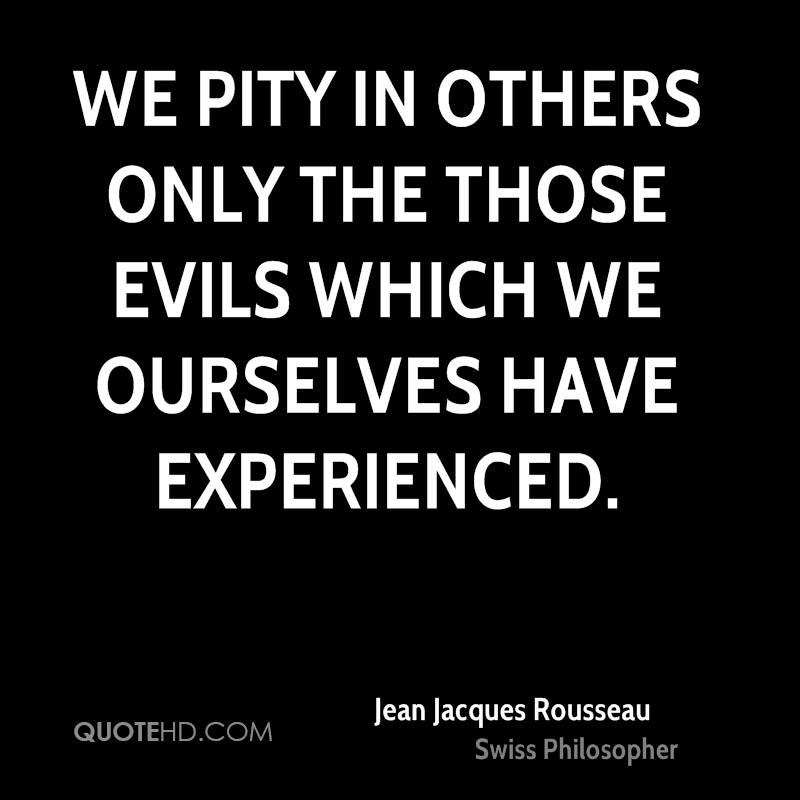We Pity In Others Only The Those Evils Which We Ourselves Have Experienced. - Jean Jacques Rousseau
