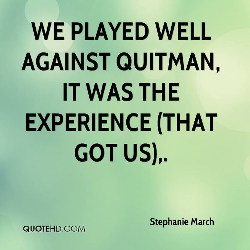 We Played Well Against Quitman, It Was The Experience That Got Us. - Stephanie March