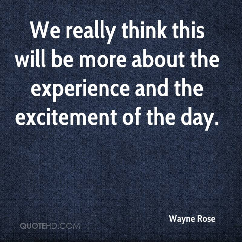 We Really Think This Will Be More About The Experience And The Excitement Of The Day. - Wayne Rose