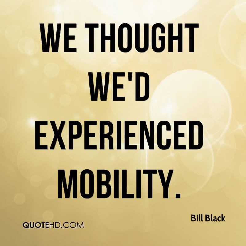 We Thought We'd Experienced Mobility. - Bill Black