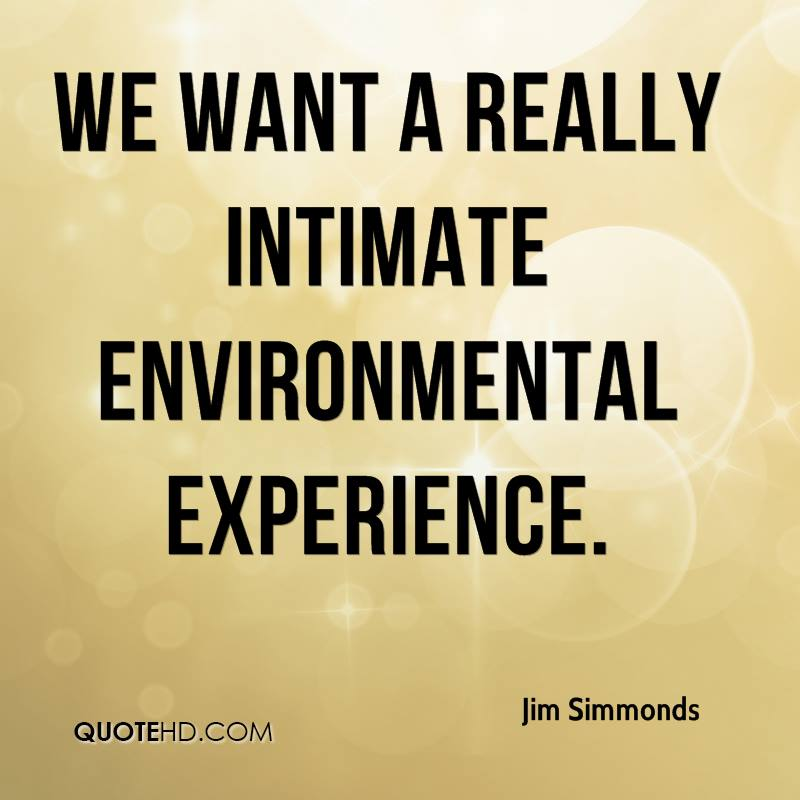 We Want A Really Intimate Environmental Experience. - Jim Simmonds