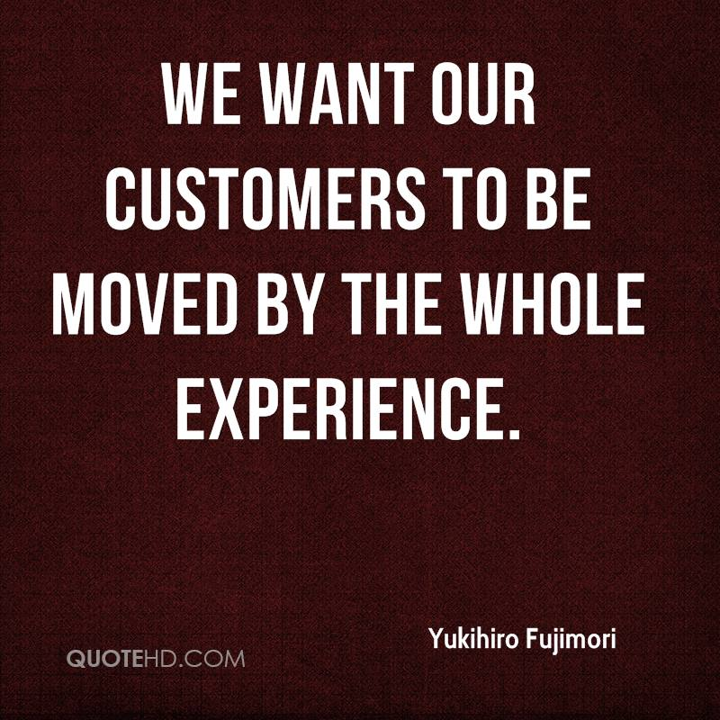 We Want Our Customers To Be Moved By The Whole Experience. - Yukihiro Fujimori