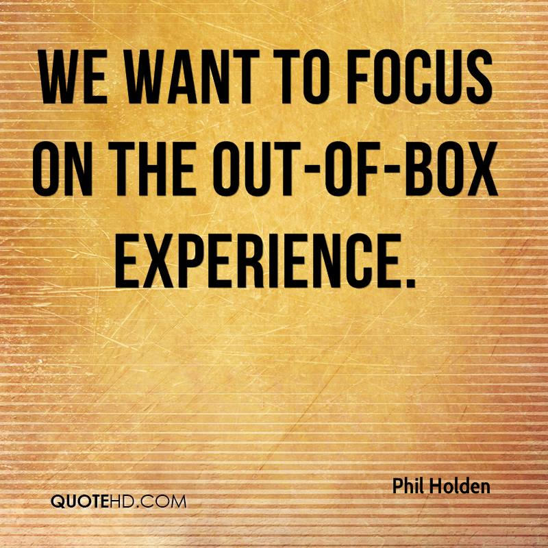 We Want To Focus On The Out-Of-Box Experience. - Phil Holden