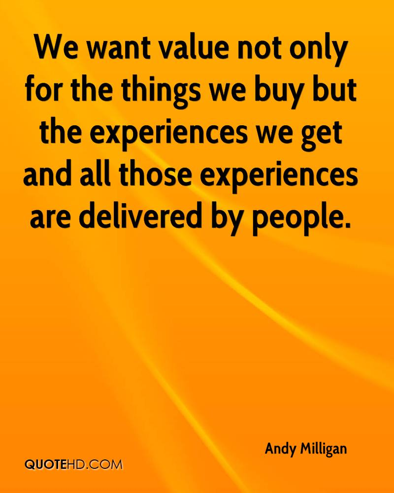 We Want Value Not Only For The Things We Buy But The Experiences We Get And All Those Experiences Are Delivered By People. - Andy Milligan