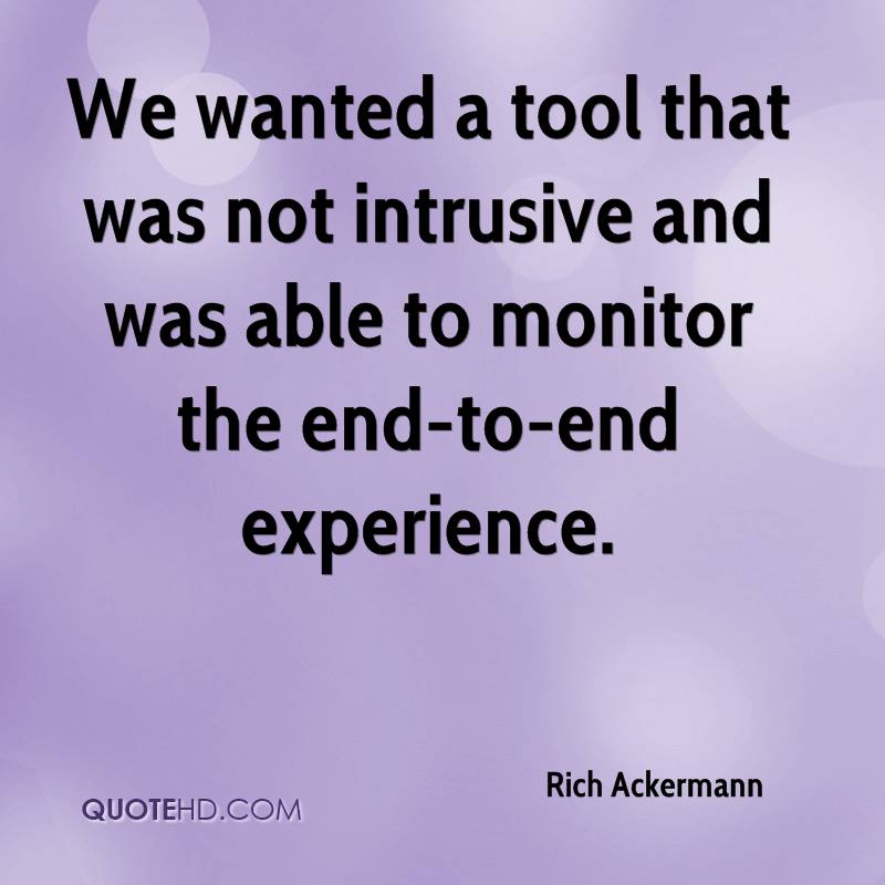 We Wanted A Tool That Was Not Intrusive And Was Able To Monitor The End-To-End Experience . - Rich Ackermann