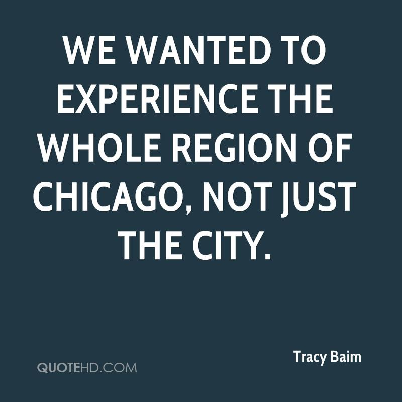 We Wanted To Experience The Whole Region Of Chicago, Not Just The City. - Tracy Baim