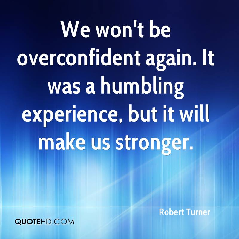 We Won't Be Overconfident Again. It Was A Humbling Experience, But It Will Make Us Stronger. - Robert Turner