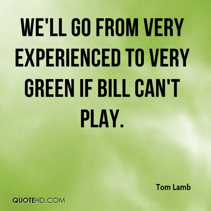 We'll Go From Very Experienced To Very Green If Bill Can't Play. - Tom Lamb