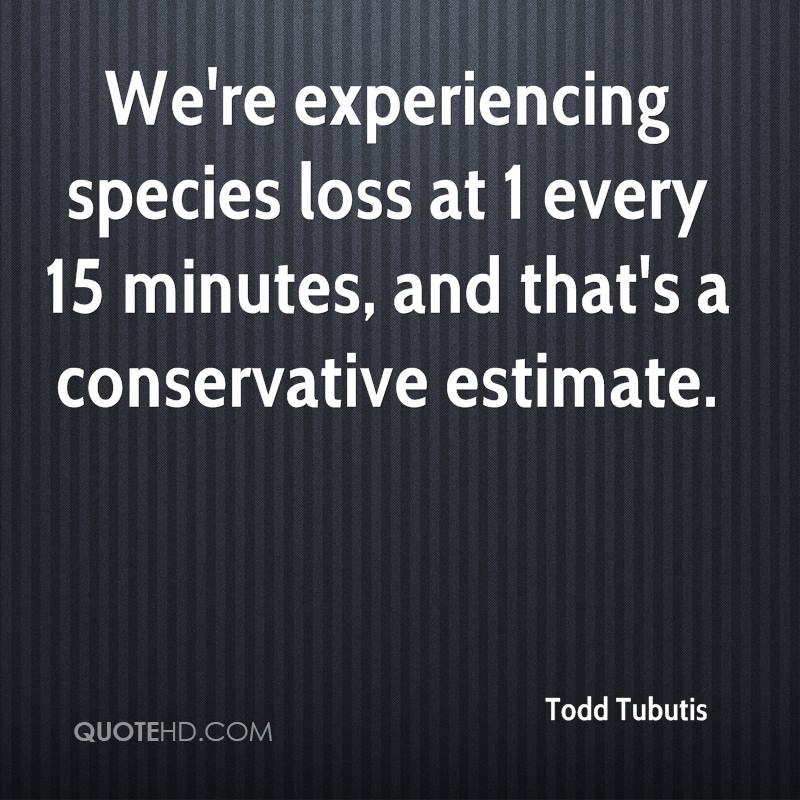 We're Experiencing Species Loss At 1 Every 15 Minutes, And That's A Conservative Estimate. - Todd Tubutis