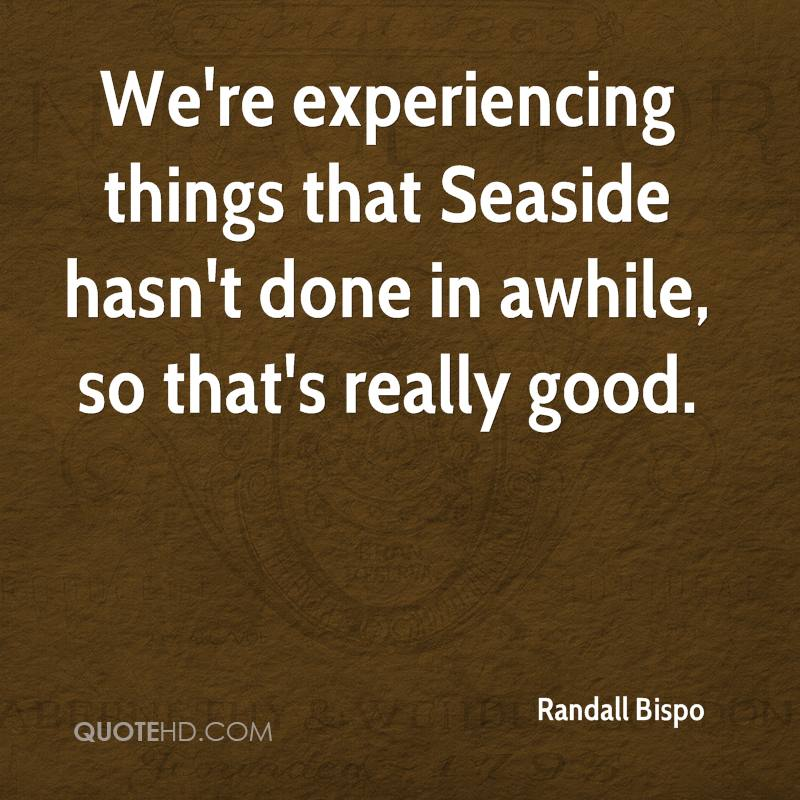 We're Experiencing Things That Seaside Hasn't Done In Awhile, So That's Really Good. - Randall Bispo