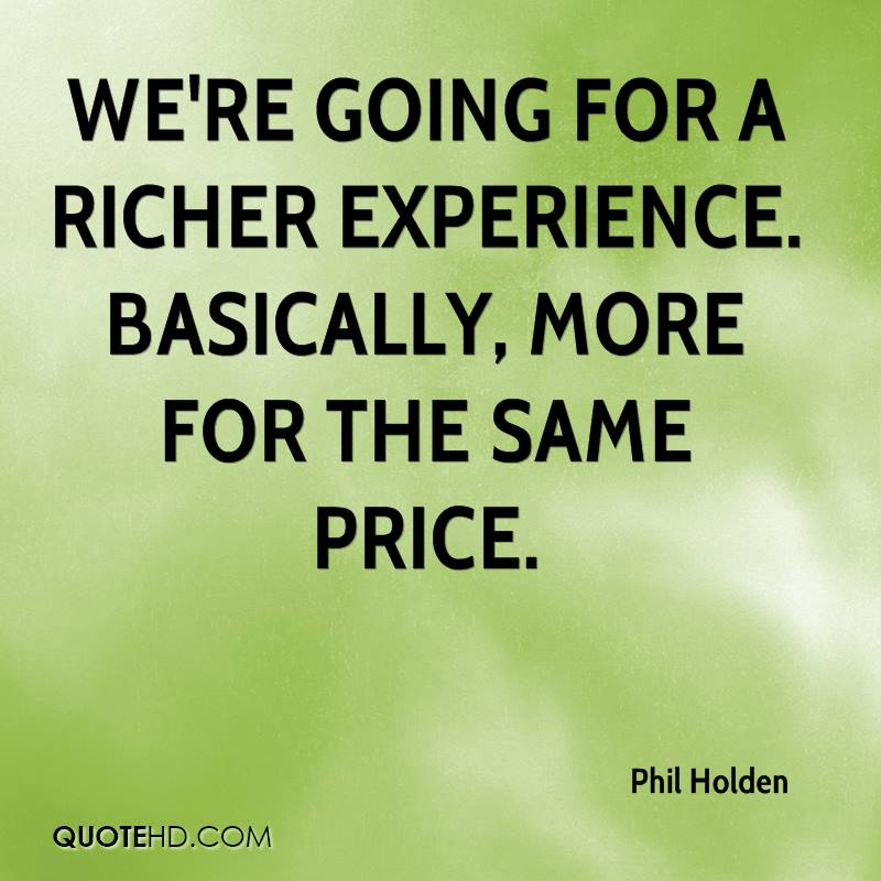 We're Going For A Richer Experience. Basically, More For The Same Price. - Phil Holden