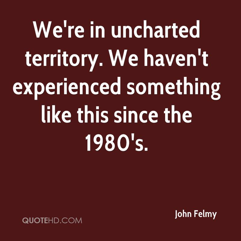 We're In Uncharted Territory. We Haven't Experienced Something Like This Since The 1980's. - John Felmy