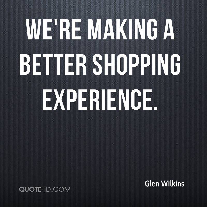 We're Making A Better Shopping Experience. - Glen Wilkins