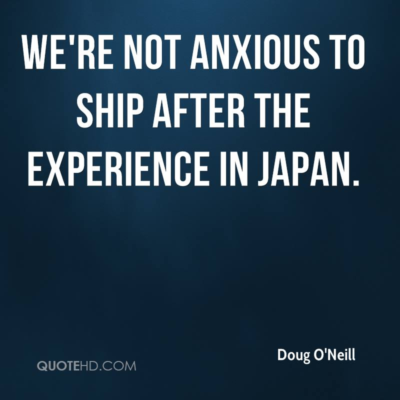 We're Not Anxious To Ship After The Experience In Japan. - Doug O'Neill