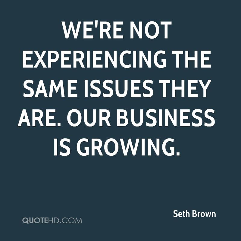 We're Not Experience The Same Issues They Are. Our Business Is Growing. - Seth Brown