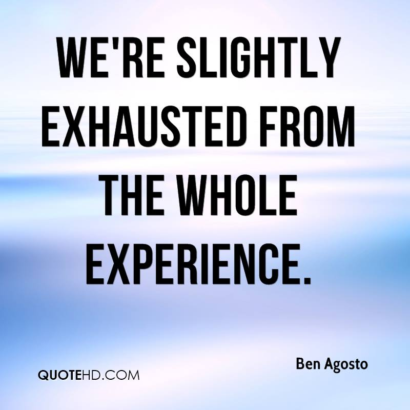 We're Slightly Exhausted From The Whole Experience. - Ben Agosto