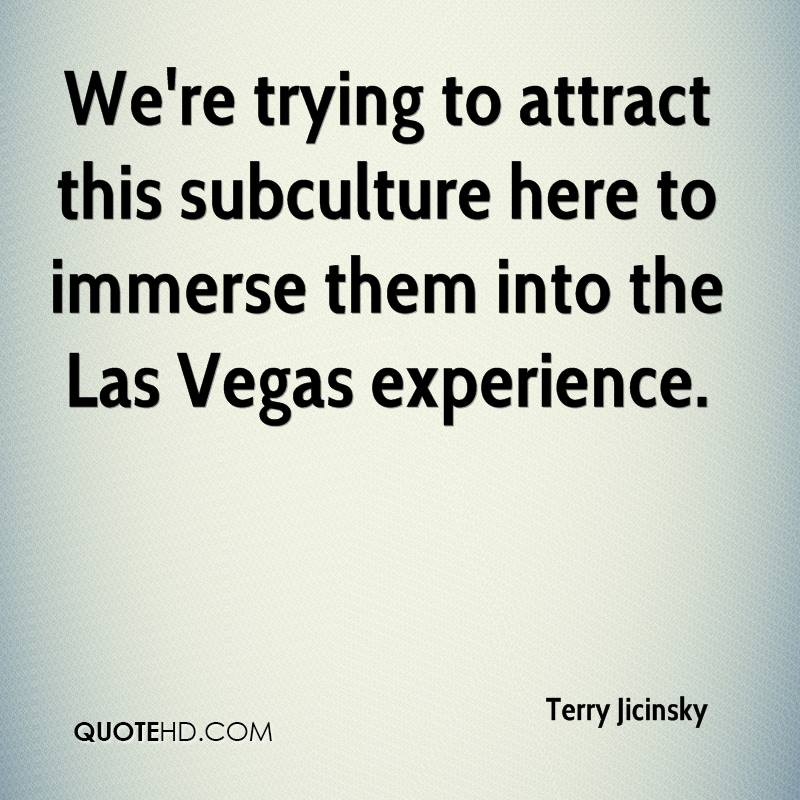 We're Trying To Attract This Subculture Here To Immerse Them Into The Las Vegas Experience. - Terry Jicinsky