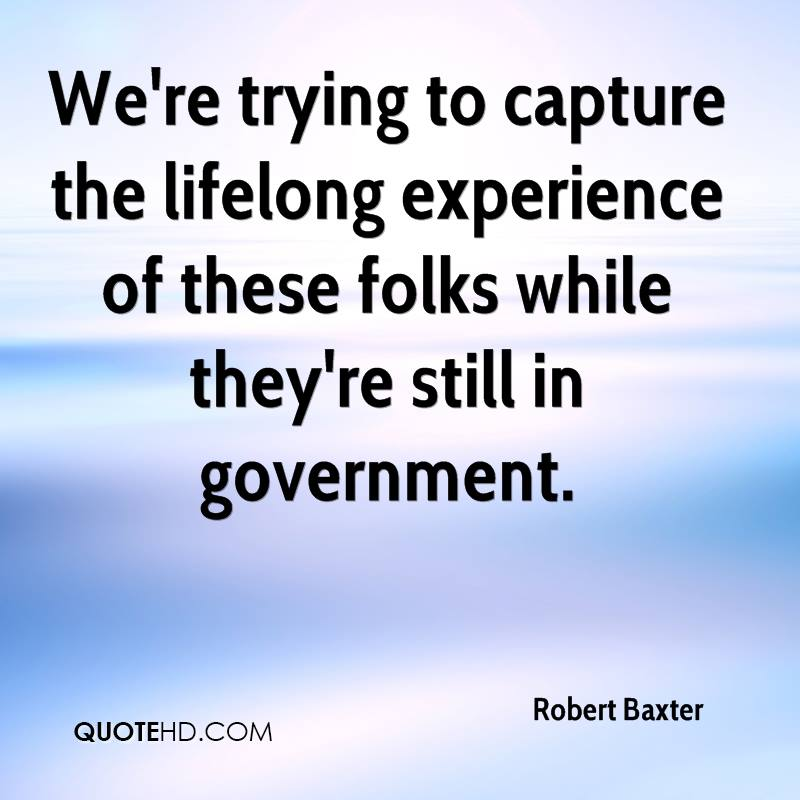 We're Trying To Capture The Lifelong Experience  Of These Folks While They're Still In Government. - Robert Baxter