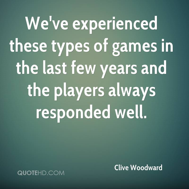 We've Experienced These Types Of Games In The Last Few Years And The Players Always Responded Well. - Clive Woodward