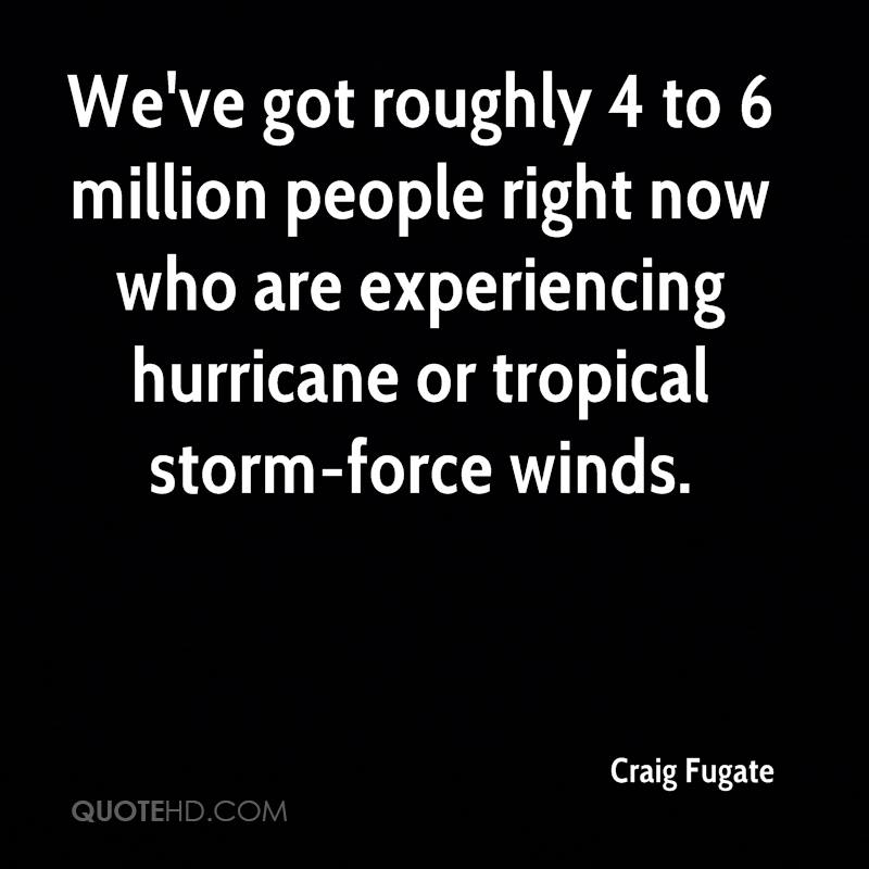 We've Got Rougly 4 To 6 Million People Right Now Who Are Experiencing Hurricane Or Tropical Storm-Force Winds. - Craig Fugate