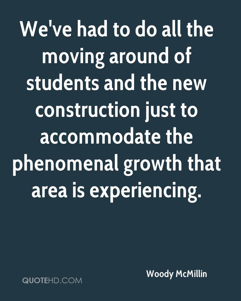 We've Had To Do All The Moving Around Of Students And The New Construction Just To Accommodate The Phenomenal Growth That Area Is Experiencing. - Woody McMillin