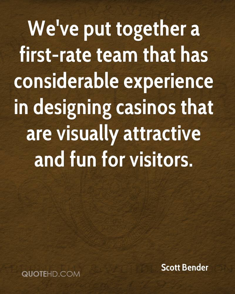 We've Put Together A First-Rate Team That Has Considerable Experience In Designing Casinos That Are Visually Attractive And Fun For Visitors. - Scott Bender