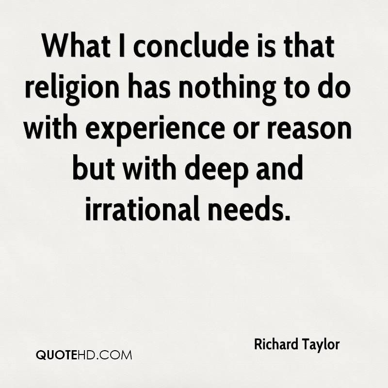 What I Conclude Is That Religion Has Nothing To Do With Experience Or Reason But With Deep And Irrational Needs. - Richard Taylor
