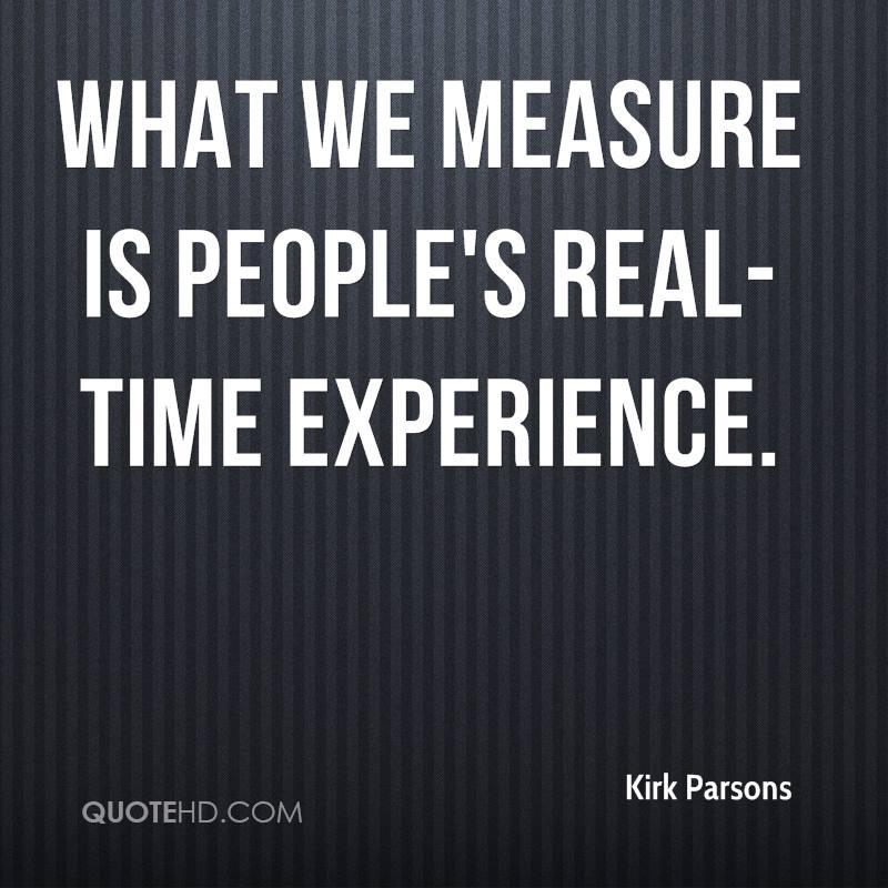 What We Measure Is People's Real Time Experience. - Kirk Parsons