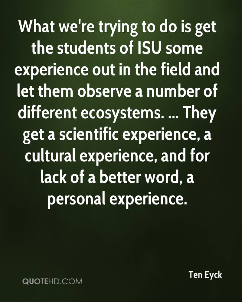 What We're Trying To Do Is Get The Students Of ISU Some Experience Out In The Field And Let Them Observe A Number Of Different Ecosystems.. - Ten Eyck