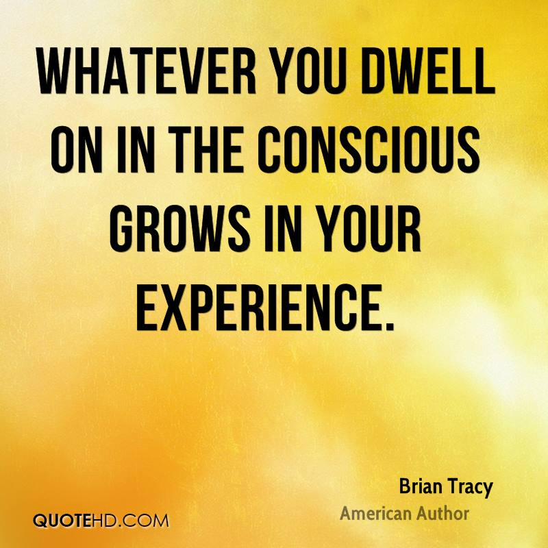 Whatever You Dwell On In The Conscious Grows In Your Experience. - Brian Tracy