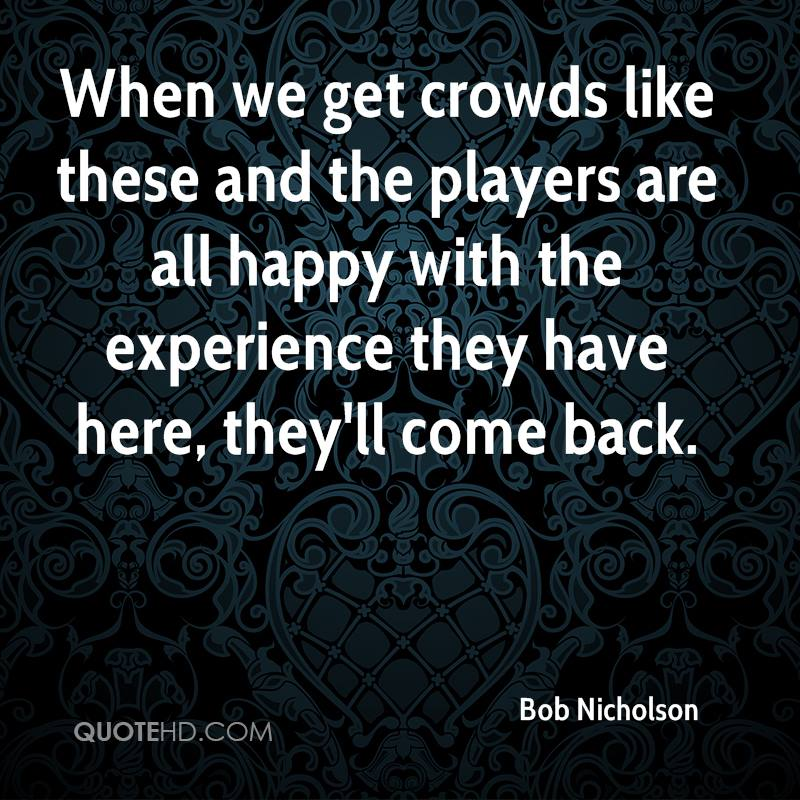 When We Get Crowds Like These And The Players Are All Happy With The Experience They Have Here, They'll Come Back. - Bob Nicholson