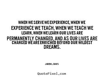 When We Serve We Experience, When We Experience We Teach, When We Teach We Learn.. - Jaren L. Davis