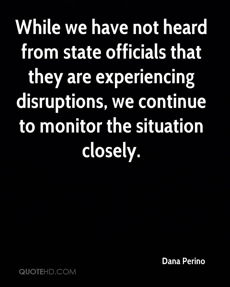 While We Have Not Heard From State Officials That They Are Experiencing Disruptions, We Continue To Monitor The Situation Closely. - Dana Perino