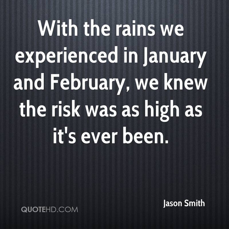 With The Rains We Experienced In January And February, We Knew The Risk Was As High  And It's Ever Been. - Jason Smith