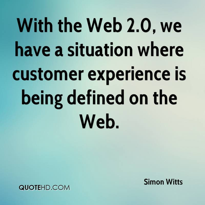 With The Web 2.0, We Have A Situation Customer Experience Is Being Defined On The Web. - Simon Witts