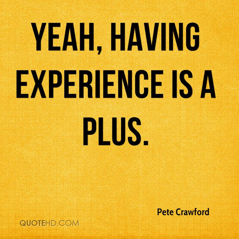 Yeah, Having Experience Is A Plus. - Pete Crawford
