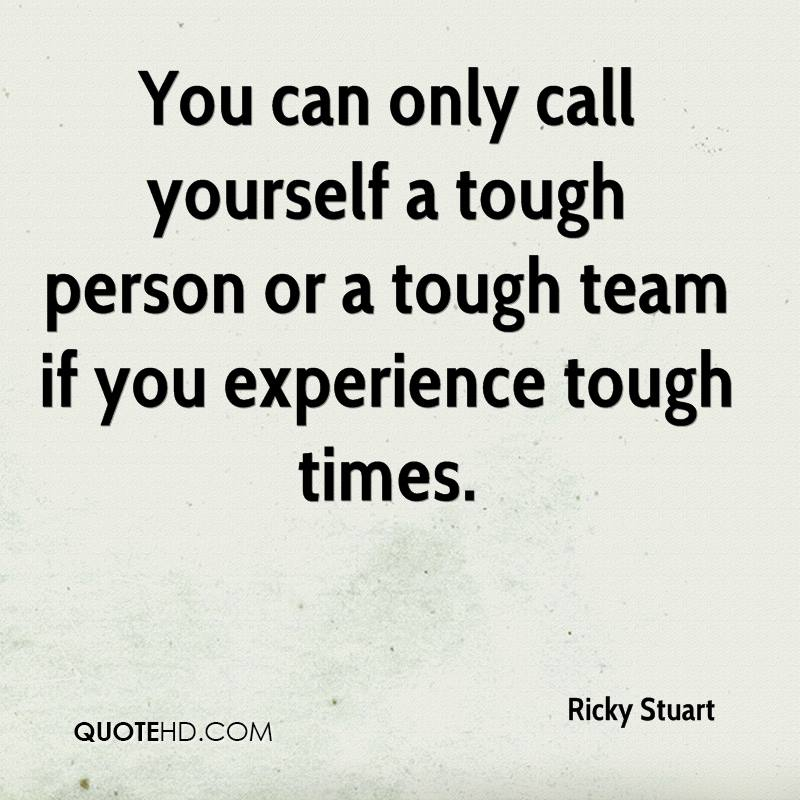 You Can Only Call Yourself A Tough Person Or A Tough Team If You Experience Tough Times. - Ricky Stuart
