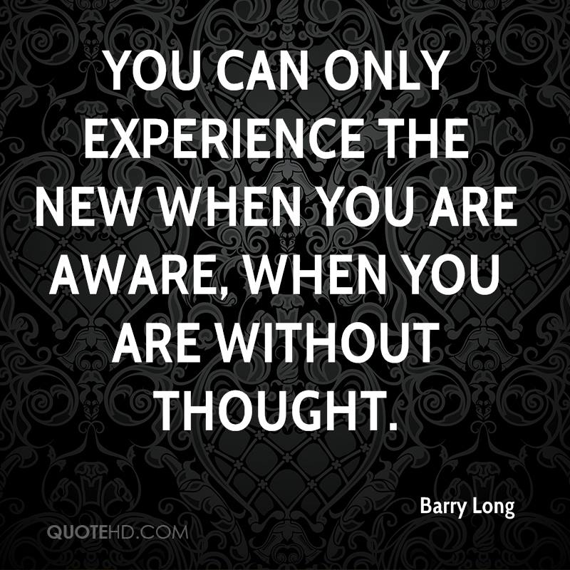 You Can Only Experience The New When You Are Aware, When You Are Without Thought. - Barry Long