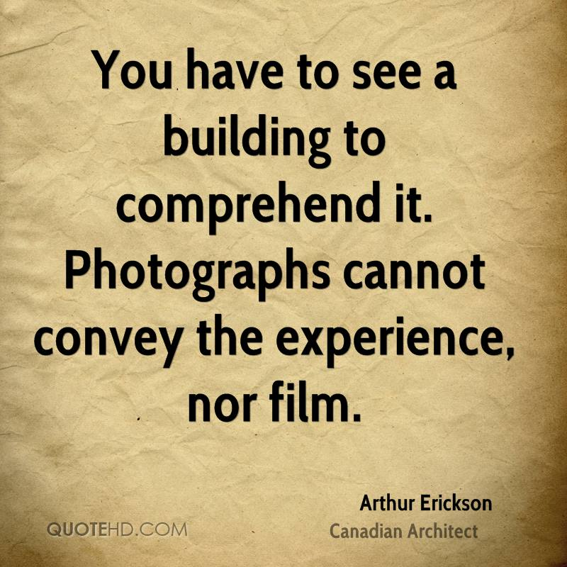 You Have To See A Building To Comprehend It. Photographs Cannot Convey The Experience, Nor Film. - Arthur Erickson