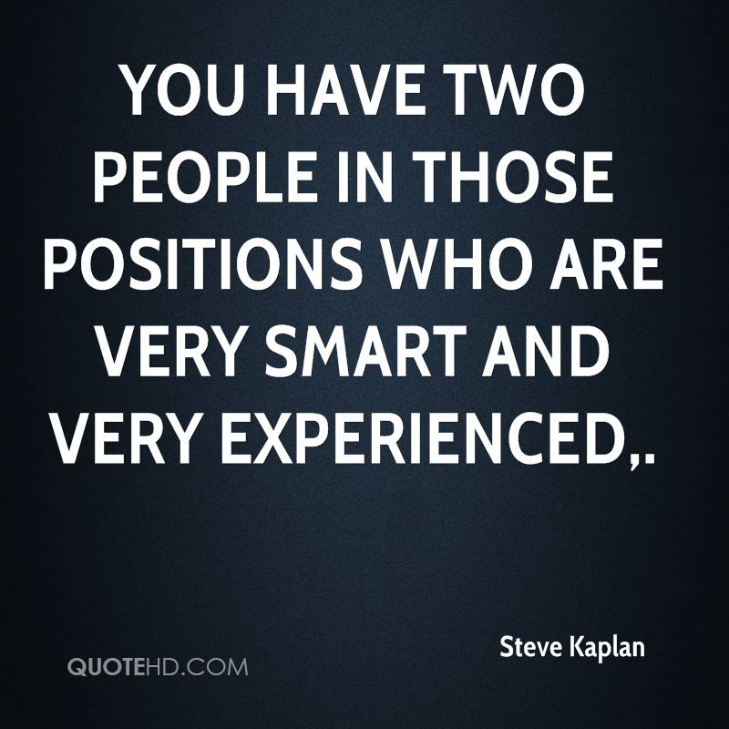You Have Two People In Those Positions Who Are Very Smart And Very Experienced. - Steve Kaplan