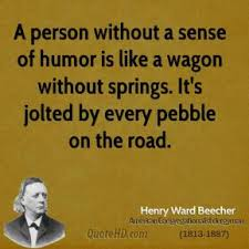 """ A Person Without A Sense Of Humor Is Like A Wagon Without Springs. It's Jolted By Every Pebble On The Road. - Henry Ward Beecher"