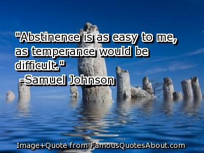 """ Abstinence Is As Easy To Me, As Temperance Would Be Difficult "" - Samuel Johnson"