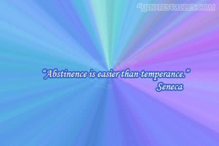 """ Abstinence Is Easier Than Temperance "" - Seneca"