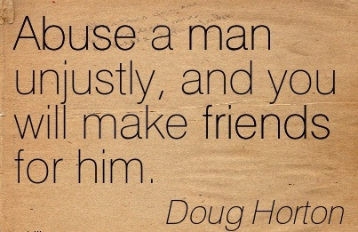 Abuse A Man Unjustly, And You Will Make Friends For Him. - Doug Horton