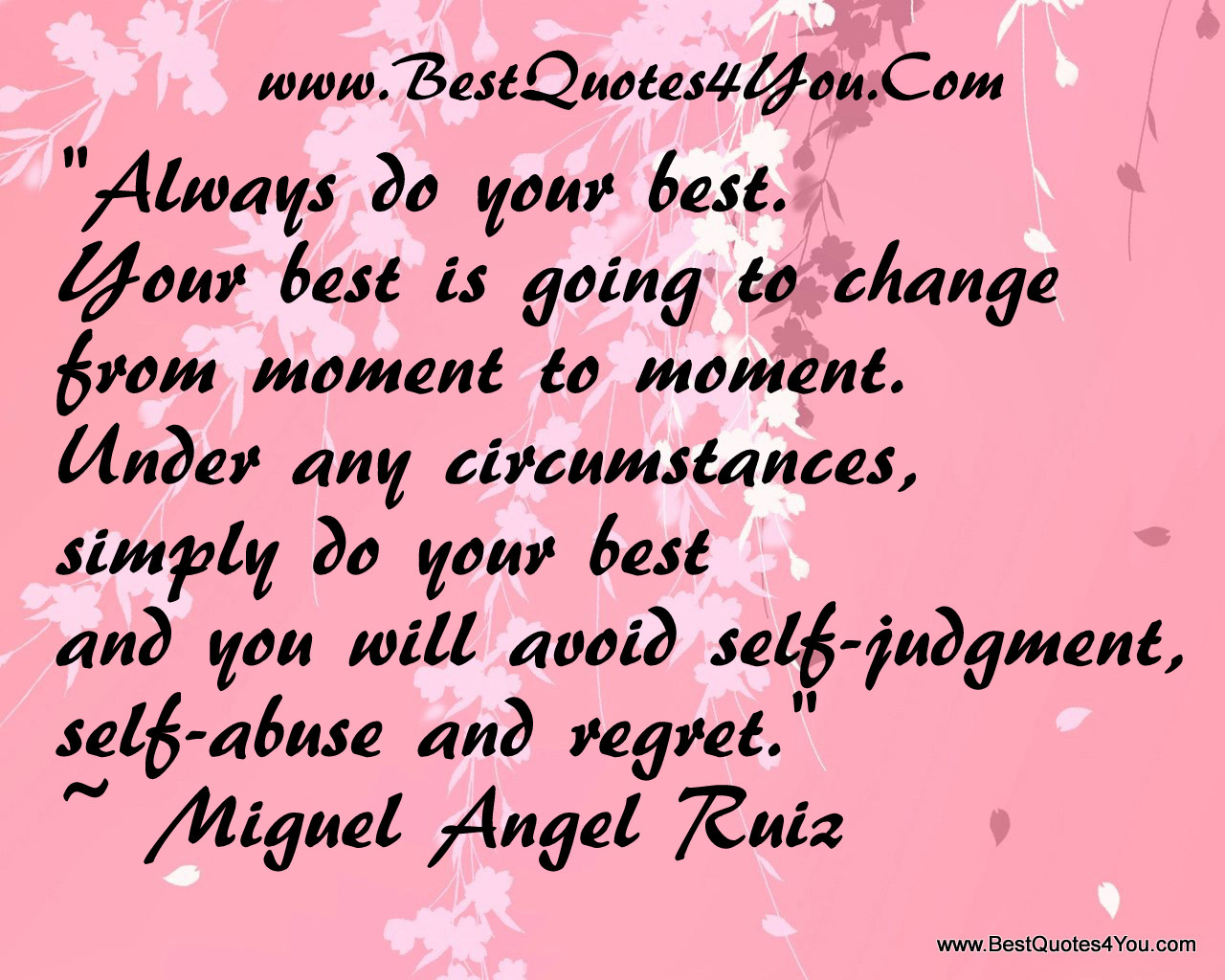 """ Always Do Your Best. Your Best Is Going To Change From Moment To Moment. Under Any Circumstances, Simply Do Your Best And You Will Avoid Self-Judgment, Self-Abuse And Regret "" - - Mignel Angel Ruiz"