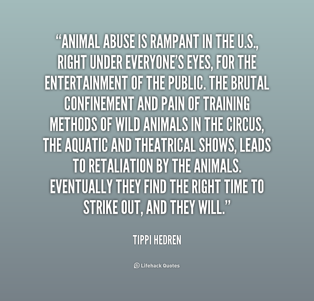 """ Animal Abuse Is Rampant In The U.S., Right Under Everyone's Eyes, For The Entertainment Of The Public.. - Tippi Hedren"